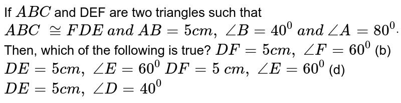 If `A B C` and DEF are two triangles such   that ` A B C\ ~= F D E\ a n d\ A B=5c m ,\ /_B=40^0\ a n d\ /_A=80^0dot` Then, which of the   following is true? `D F=5c m ,\ /_F=60^0`  (b) `D E=5c m ,\ /_E=60^0`  `D F=5\ c m ,\ /_E=60^0`  (d) `D E=5c m ,\ /_D=40^0`