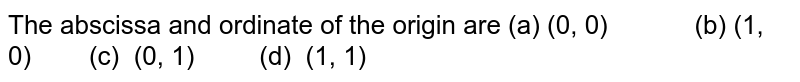 The abscissa and ordinate of the origin are (a) (0, 0) (b) (1, 0) (c)   (0, 1) (d) (1, 1)