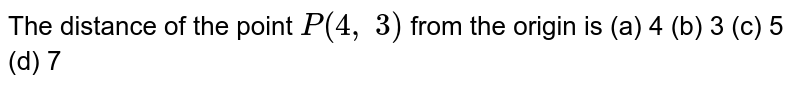 The distance of the   point `P(4,\ 3)` from the origin is (a) 4 (b)   3 (c) 5   (d) 7