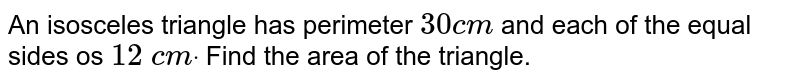 An isosceles triangle   has perimeter `30 c m` and each of the equal   sides os `12\ c mdot` Find the area of the   triangle.
