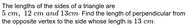 The lengths of the   sides of a triangle are `5\ c m ,\ 12\ c m\ a n d\ 13 c mdot` Find the length of   perpendicular from the opposite vertex to the side whose length is `13\ c mdot`