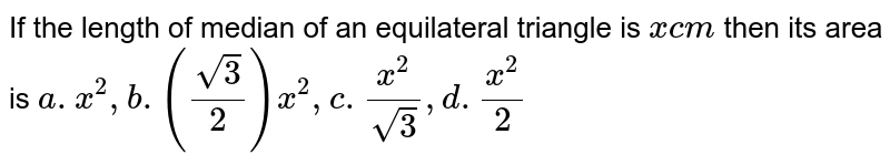 If the length of median of an equilateral triangle is `x cm` then its area is  `a. x^2, b.(sqrt3/2)x^2, c.x^2/sqrt3, d.x^2/2`