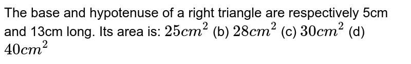 The base and hypotenuse   of a right triangle are respectively 5cm and 13cm long. Its area is: `25 c m^2`  (b) `28 c m^2`  (c)   `30 c m^2`  (d)   `40 c m^2`