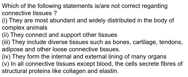 Which of the following statements is/are not correct regarding connective tissues ? <br> (i) They are most abundant and widely distributed in the body of complex animals <br> (ii) They connect and support other tissues <br> (iii) They include diverse tissues such as bones, cartilage, tendons, adipose and other loose connective tissues. <br> (iv) They form the internal and external lining of many organs <br> (v) In all connective tissues except blood, the cells secrete fibres of structural proteins like collagen and elastin.