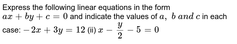Express the following   linear equations in the form `a x+b y+c=0` and indicate the values   of `a , b a n d c` in each case: `-2x+3y=12`  (ii)   `x-y/2-5=0`