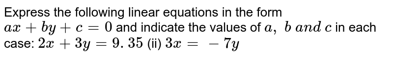 Express the following   linear equations in the form `a x+b y+c=0` and indicate the values   of `a , b a n d c` in each case: `2x+3y=9. 35`  (ii) `3x=-7y`