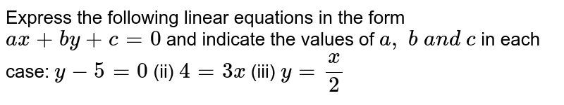 Express the following   linear equations in the form `a x+b y+c=0` and indicate the values   of `a , b a n d c` in each case: `y-5=0`  (ii) `4=3x`  (iii) `y=x/2`
