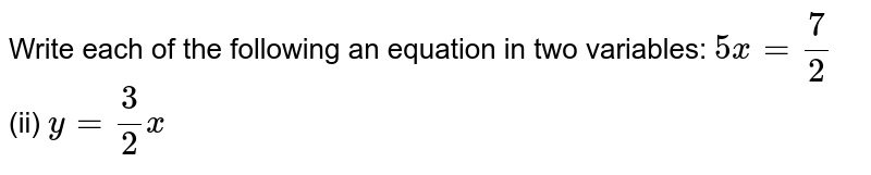 Write each of the   following an equation in two variables: `5x=7/2`  (ii) `y=3/2x`