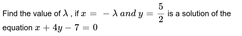 Find the value of `lambda ` , if `x=-lambda a n d y=5/2` is a solution of the   equation `x+4y-7=0`