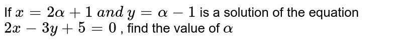 If `x=2alpha+1 a n d y=alpha-1` is a solution of the   equation `2x-3y+5=0` , find the value of `alpha`