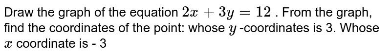 Draw the graph of the   equation `2x+3y=12` . From the graph, find   the coordinates of the point: whose `y` -coordinates is 3. Whose `x` coordinate is - 3