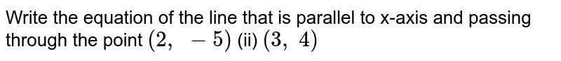 Write the equation of   the line that is parallel to x-axis and passing through the point `(2, -5)`  (ii) `(3, 4)`