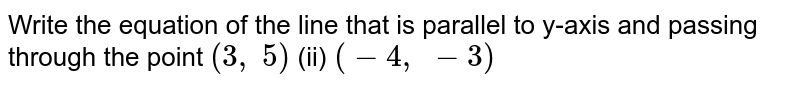 Write the equation of   the line that is parallel to y-axis and passing through the point `(3, 5)`  (ii) `(-4, -3)`