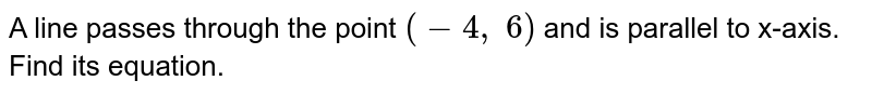 A line passes through   the point `(-4,\ 6)` and is parallel to   x-axis. Find its equation.
