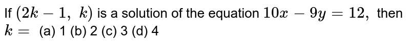 If `(2k-1,\ k)` is a solution of the   equation `10 x-9y=12 ,` then `k=` (a) 1 (b) 2 (c) 3   (d) 4