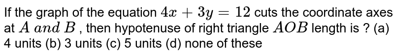 If the graph of the   equation `4x+3y=12` cuts the coordinate   axes at `A\ a n d\ B` , then hypotenuse of   right triangle `A O B`  length is ?  (a) 4 units (b)   3 units (c) 5 units   (d) none of these