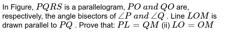 In Figure, `P Q R S` is a parallelogram, `P O\ a n d\ Q O` are, respectively, the   angle bisectors of `/_P\ a n d\ /_Q` . Line `L O M` is drawn parallel to `P Q` . Prove that: `P L=Q M`  (ii)   `L O=O M`