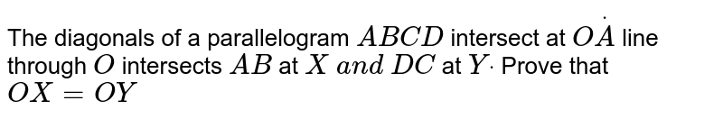 The diagonals of a   parallelogram `A B C D` intersect at `OdotA` line through `O` intersects `A B ` at `X a n d D C` at `Ydot` Prove that `O X=O Y`