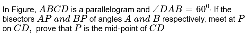 In Figure, `A B C D` is a parallelogram and `/_D A B=60^0dot` If the bisectors `A P\ a n d\ B P` of angles `A\ a n d\ B` respectively, meet at `P` on `C D ,` prove that `P` is the mid-point of `C D`