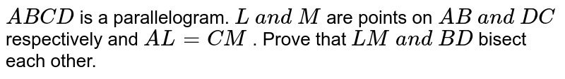 `A B C D` is a parallelogram. `L a n d M` are points on `A B a n d D C` respectively and `A L=C M` . Prove that `L M a n d B D` bisect each other.