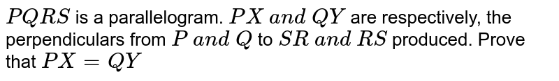 `P Q R S` is a parallelogram. `P X a n d Q Y` are respectively, the   perpendiculars from `P a n d Q` to `S R a n d R S` produced. Prove that `P X=Q Y`