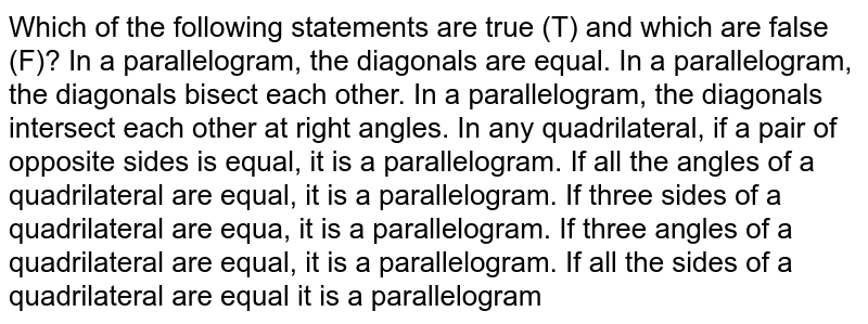 Which of the following   statements are true (T) and which are false (F)? In a parallelogram, the   diagonals are equal. In a parallelogram, the   diagonals bisect each other. In a parallelogram, the   diagonals intersect each other at right angles. In any quadrilateral,   if a pair of opposite sides is equal, it is a parallelogram. If all the angles of a   quadrilateral are equal, it is a parallelogram. If three sides of a   quadrilateral are equa, it is a parallelogram. If three angles of a   quadrilateral are equal, it is a parallelogram. If all the sides of a   quadrilateral are equal it is a parallelogram