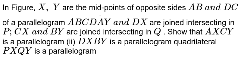 In Figure, `X , Y` are the mid-points of   opposite sides `A B a n d D C` of a parallelogram `A B C DdotA Y a n d D X` are joined intersecting   in `P ; C X a n d B Y` are joined intersecting   in `Q` . Show that `A X C Y` is a parallelogram (ii) `D X B Y ` is a parallelogram quadrilateral `P X Q Y` is a parallelogram