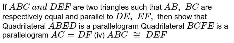 If ` A B C\ a n d\  D E F` are two triangles such   that `A B ,\ B C` are respectively equal   and parallel to `D E ,\ E F ,` then show that Quadrilateral `A B E D` is a parallelogram Quadrilateral `B C F E` is a parallelogram `A C=D F`  (iv)   ` A B C\ ~=\  D E F`