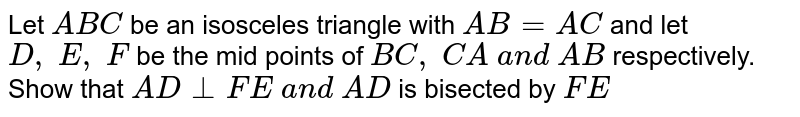 Let `A B C` be an isosceles   triangle with `A B=A C` and let `D ,\ E ,\ F` be the mid points of `B C ,\ C A\ a n d\ A B` respectively. Show that   `A D_|_F E\ a n d\ A D` is bisected by `F E`