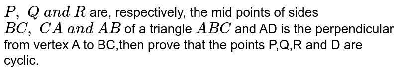 `P ,\ Q\ a n d\ R` are, respectively, the   mid points of sides `B C ,\ C A\ a n d\ A B` of a triangle `A B C` and AD is the perpendicular from vertex A to BC,then prove that the points P,Q,R and D are cyclic.