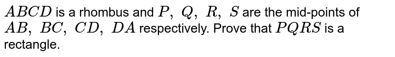 ` A B C D` is a rhombus and `P ,\ Q ,\ R ,\ S` are the mid-points of `A B ,\ B C ,\ C D ,\ D A` respectively. Prove   that ` P Q R S` is a rectangle.