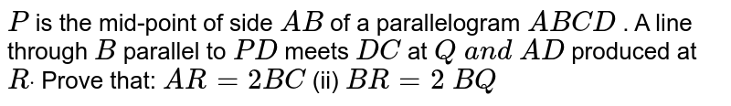 `P` is the mid-point of   side `A B` of a parallelogram `A B C D` . A line through `B` parallel to `P D` meets `D C` at `Q\ a n d\ A D` produced at `Rdot` Prove that: `A R=2B C`  (ii) `B R=2\ B Q`