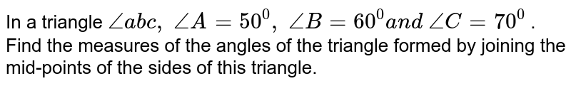 In a triangle `/_a b c ,\ /_A=50^0,\ /_B=60^0a n d\ /_C=70^0` . Find the measures of   the angles of the triangle formed by joining the mid-points of the sides of   this triangle.