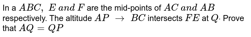 In a ` A B C ,\ E\ a n d\ F` are the mid-points of `A C\ a n d\ A B` respectively. The   altitude `A P\ to\ B C` intersects `F E\ ` at `Qdot` Prove that `A Q=Q P`