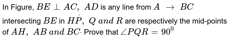 In Figure, `B E_|_A C ,\ A D` is any line from `A\ to\ B C` intersecting `B E` in `HdotP ,\ Q\ a n d\ R` are respectively the   mid-points of `A H ,\ A B\ a n d\ B Cdot` Prove that `/_P Q R=90^0`