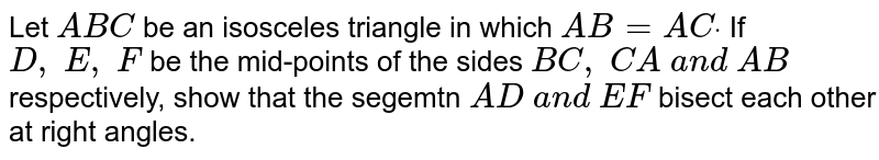 Let `A B C` be an isosceles   triangle in which `A B=A Cdot` If `D ,\ E ,\ F` be the mid-points of   the sides `B C ,\ C A\ a n d\ A B` respectively, show that   the segemtn `A D\ a n d\ E F` bisect each other at   right angles.