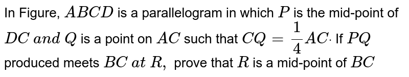In Figure, `A B C D` is a parallelogram in   which `P` is the mid-point of `D C\ a n d\ Q` is a point on `A C` such that `C Q=1/4A Cdot` If `P Q` produced meets `B C\ a t\ R ,` prove that `R` is a mid-point of `B C`