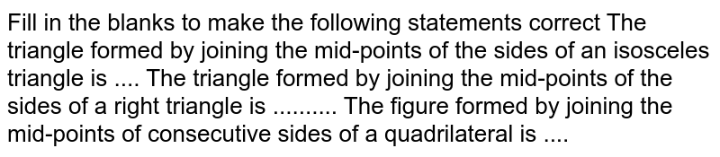 Fill in the blanks to   make the following statements correct The triangle formed by   joining the mid-points of the sides of an isosceles triangle is .... The triangle formed by   joining the mid-points of the sides of a right triangle is .......... The figure formed by   joining the mid-points of consecutive sides of a quadrilateral is ....