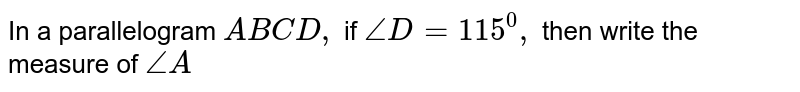 In a parallelogram `A B C D ,` if `/_D=115^0,` then write the measure   of `/_A`