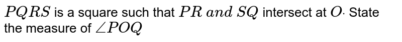 `P Q R S` is a square such that `P R\ a n d\ S Q` intersect at `Odot` State the measure of `/_P O Q`