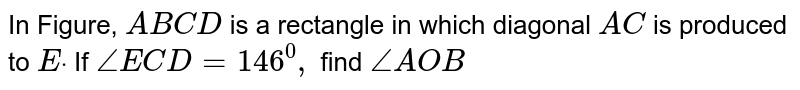 In Figure, `A B C D` is a rectangle in which   diagonal `A C` is produced to `Edot` If `/_E C D=146^0,` find `/_A O B`