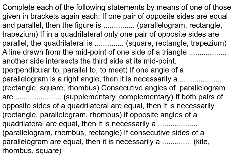 Complete each of the   following statements by means of one of those given in brackets again each: If one pair of opposite   sides are equal and parallel, then the figure is ...............   (parallelogram, rectangle, trapezium) If in a quadrilateral   only one pair of opposite sides are parallel, the quadrilateral is ..............   (square, rectangle, trapezium) A line drawn from the   mid-point of one side of a triangle .................. another side   intersects the third side at its mid-point. (perpendicular to, parallel to, to meet) If one angle of a   parallelogram is a right angle, then it is necessarily a ....................   (rectangle, square, rhombus) Consecutive angles   of parallelogram are   ...................... (supplementary, complementary) If both pairs of   opposite sides of a quadrilateral are equal, then it is necessarily   (rectangle, parallelogram, rhombus) if opposite angles of a   quadrilateral are equal, then it is necessarily a ...................   (parallelogram, rhombus, rectangle) If consecutive sides of   a parallelogram are equal, then it is necessarily a ............. (kite, rhombus, square)