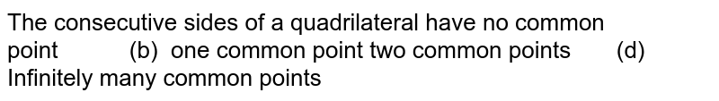 The consecutive sides   of a quadrilateral have no common point (b) one common point two common points (d)   Infinitely many common points