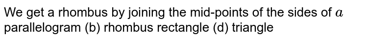 We get a rhombus by   joining the mid-points of the sides of `a`  parallelogram (b) rhombus rectangle (d) triangle