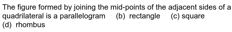 The figure formed by   joining the mid-points of the adjacent sides of a quadrilateral is a parallelogram (b)   rectangle (c) square (d) rhombus