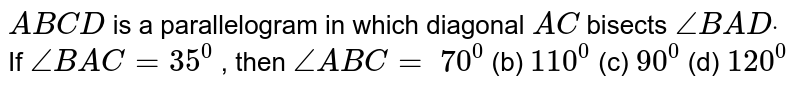 `A B C D` is a parallelogram in   which diagonal `A C ` bisects `/_B A Ddot` If `/_B A C=35^0` , then `/_A B C=`  `70^0`  (b)   `110^0`  (c)   `90^0`  (d)   `120^0`