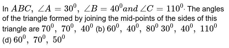 In ` A B C , /_A=30^0, /_B=40^0a n d /_C=110^0dot` The angles of the   triangle formed by joining the mid-points of the sides of this triangle are `70^0, 70^0, 40^0`  (b) `60^0, 40^0, 80^0`  `30^0, 40^0, 110^0`  (d) `60^0, 70^0, 50^0`