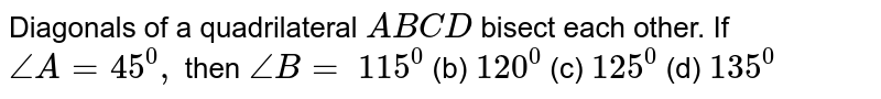 Diagonals of a   quadrilateral `A B C D` bisect each other. If `/_A=45^0,` then `/_B=`  `115^0`  (b)   `120^0`  (c)   `125^0`  (d)   `135^0`