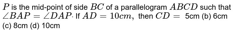 `P` is the mid-point of   side `B C` of a parallelogram `A B C D` such that `/_B A P=/_D A Pdot` If `A D=10 c m , ` then `C D=`  5cm (b)   6cm (c) 8cm   (d) 10cm