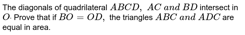 The   diagonals of quadrilateral `A B C D ,\ A C\ a n d\ B D` intersect   in `Odot` Prove that   if `B O=O D ,` the   triangles `A B C\ a n d\ A D C` are equal in area.